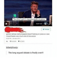 "Gordon Ramsay, Memes, and Pizza: ""You don't put f-ing pineapple on pizza.  0201021 8  Follow  gordon ramsay said pineapple doesn't belong on pizza so case  closed thanks very much end of discussion  6:06 PM 29 Mar 2017  ta 40,085  47,653  bitterly frosty:  The long argued debate is finally over!!! do you know that poop that you've been holding on for so long and then you just let go and it feels so great"