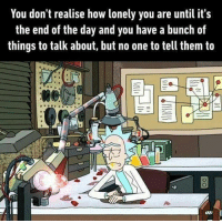 The taste of loneliness. Follow @9gag 9gag lonely friends rickandmorty: You don't realise how lonely you are until it's  the end of the day and you have a bunch of  things to talk about, but no one to tell them to The taste of loneliness. Follow @9gag 9gag lonely friends rickandmorty