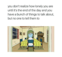 How, One, and Day: you don't realize how lonely you are  until it's the end of the day and you  have a bunch of things to talk about,  but no one to tell them to  il