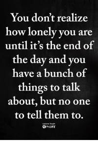 How, One, and Day: You don't realize  how lonely you are  until it's the end of  the day and you  have a bunch of  things to talk  about, but no one  to tell them to.  Lessons Taught  ByLIFE <3