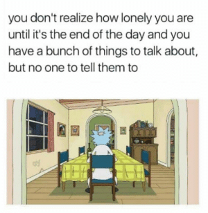 Club, Tumblr, and Blog: you don't realize how lonely you are  until it's the end of the day and you  have a bunch of things to talk about  but no one to tell them to  el laughoutloud-club:  You can always masturbate tho.