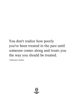 Been, How, and Unknown: You don't realize how poorly  you've been treated in the past until  someone comes along and treats you  the way you should be treated  -Unknown Author  RELATIONSHIP  RILES
