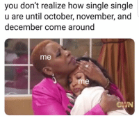 Memes, Single, and 🤖: you don't realize how single single  u are until october, november, and  december come around  me  me  IN 😢