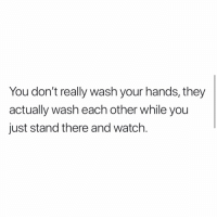 Memes, Watch, and Haha: You don't really wash your hands, they  actually wash each other while you  just stand there and watch Haha