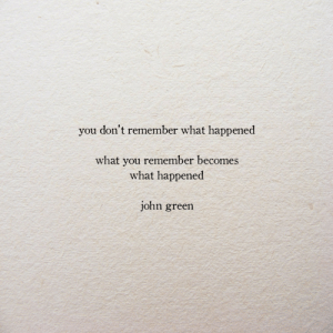 John Green, Green, and Remember: you don't remember what happened  what you remember becomes  what happened  john green