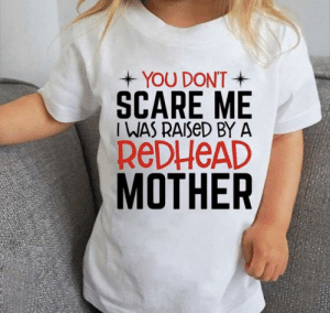 Scare, Mother, and Make: YOU DONT  SCARE ME  IWAS RAISED BY A  REDHEAD  MOTHER It doesn't really make sense to be worn by the child currently being raised by a redhead mother