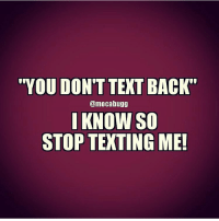 "i know: ""YOU DON'T TEXT BACK  @mocabugg  I KNOW SO  STOP TEXTING ME!"