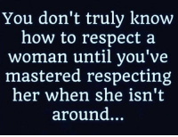 Memes, Respect, and How To: You don't truly know  how to respect a  woman until you've  mastered respecting  her when she isn't  around..