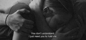 hold me: You don't understand.  just need you to hold me.