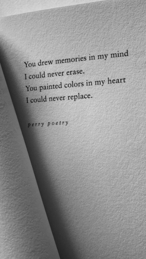 In My Mind: You drew memories in my mind  I could never erase.  You painted colors in my heart  I could never replace.  perry poetry