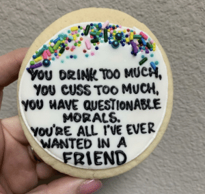 Truth Cookie.: YoU DRINK TOO MUCH,  YOU CUSS TOO MUCH,  YOU HAVE QUESTIONABLE  MORALS.  YOU'RE ALL I'VE EVER  WANTED IN A  FRIEND Truth Cookie.