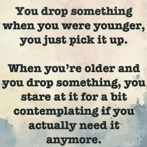 Drop Something: You drop something  when you were younger,  youjust pick it up.  When you're older and  you drop something, you  stare at it for a bit  contemplating ifyou  actually need it  anymore.
