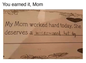 Well Deserved via /r/memes http://bit.ly/2KlIZ37: You earned it, Mom  My Mom worked hard today. She  deserves a micrawared hot ta Well Deserved via /r/memes http://bit.ly/2KlIZ37