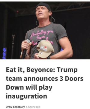 Beyonce, Integrity, and Presidents: you  Eat it, Beyonce: Trump  team announces 3 Doors  Down will play  inauguration  Drew Salisbury 5 hours ago What exactly is Beyoncé eating? The sweet victory of keeping her integrity and being so famous she can afford to refuse to play at the presidents inauguration with no negative impact on her career?