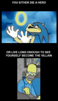a hero: YOU EITHER DIE A HERO  OR LIVE LONG ENOUGH TO SEE  YOURSELF BECOME THE VILLAIN