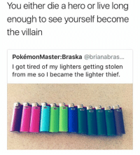 Live, Girl Memes, and Villain: You either die a hero or live long  enough to see yourself become  the villain  PokémonMaster:Braska @brianabras...  I got tired of my lighters getting stolern  from me so I became the lighter thief. 😂😂🤣🤣🤣