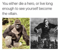 a hero: You either die a hero, or live long  enough to see yourself become  the villain.