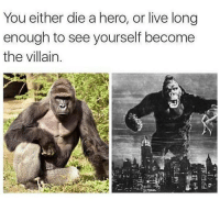 Real👌: You either die a hero, or live long  enough to see yourself become  the villain Real👌