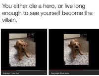 """Love You Dog: You either die a hero, or live long  enough to see yourself become the  villain  Dog says """"I Love You""""  Dog says the n word"""