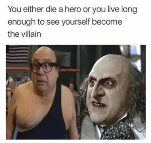 From the Trashman to a trashman by Elvx5 FOLLOW 4 MORE MEMES.: You either die a hero or you live long  enough to see yourself become  the villain From the Trashman to a trashman by Elvx5 FOLLOW 4 MORE MEMES.