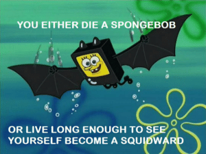 SpongeBob, Tumblr, and Blog: YOU EITHER DIE A SPONGEBOB  OR LIVE LONG ENOUGH TO S  YOURSELF BECOME A SQUIDWAR srsfunny:So, That's What Happened To This Series