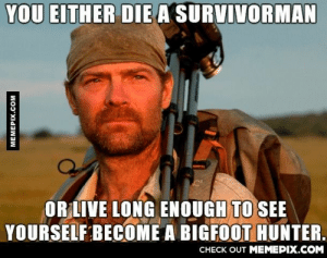 The new show made me question his sanityomg-humor.tumblr.com: YOU EITHER DIE A SURVIVORMAN  OR LIVE LONG ENOUGH TO SEE  YOURSELF BECOME A BIGFOOT HUNTER.  CHECK OUT MEMEPIX.COM  MEMEPIX.COM The new show made me question his sanityomg-humor.tumblr.com