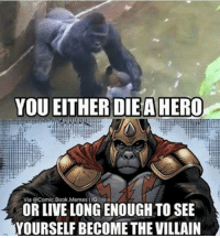 hero: YOU EITHER DIEA HERO  Via @Comic Book, Memes MIG  OR LIVE LONGENOUGH TO SEE  YOURSELF BECOME THE VILLAIN