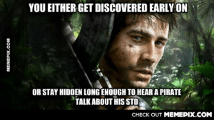 Heard this said about Far Cry 3 once. During my recent play through I realized how true it was.omg-humor.tumblr.com: YOU EITHER GET DISCOVERED EARLY ON  OR STAY HIDDEN LONG ENOUGH TO HEAR A PIRATE  TALK ABOUT HIS STD  CHECK OUT MEMEPIX.COM  MEMEPIX.COM Heard this said about Far Cry 3 once. During my recent play through I realized how true it was.omg-humor.tumblr.com