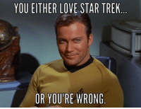 You know... just so you know...: YOU EITHER LOVE STAR TREK  OR YOU'RE WRONG You know... just so you know...