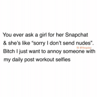 "Bitch, Memes, and Nudes: You ever ask a girl for her Snapchat  & she's like ""sorry I don't send nudes""  Bitch l just want to annoy someone witlh  my daily post workout selfies  13  I: @thegainz 🙄"