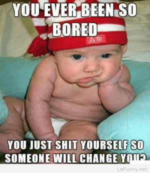 Bored, Funny, and Meme: YOU EVER BEEN SO  BORED  YOU JUST SHIT YOURSELF SO  SOMEONE WILL CHANGE Y  TA  LeFunny.net That bored – funny baby meme