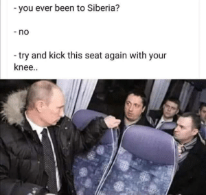 Just Do It, Been, and Siberia: -you ever been to Siberia?  -no  -try and kick this seat again with your  knee.. Just do it :D