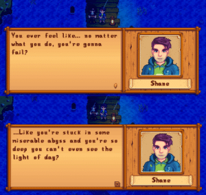 I love this moment. It's so... beautiful, ya know? Kinda depressive anyways: You ever feel like... no matter  what you do, you're gonna  fail?  Shane  ...Li ke you're stuck in some  miserable abyss and you're so  deep you can't even  light of day?  see the  Shane I love this moment. It's so... beautiful, ya know? Kinda depressive anyways