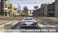If you ever feel useless...: you ever feel useless or ignored  just remember GTA games have traffic lights If you ever feel useless...