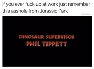 Just one job, Phil. https://t.co/a61gl2S6xt: you ever fuck up at work just remember  this asshole from Jurassic Park  drgrayfang  DINOSAUR SUPERVISOR  PHIL TIPPETT Just one job, Phil. https://t.co/a61gl2S6xt