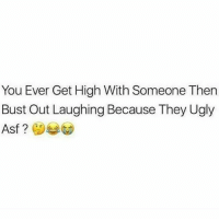 💯 That weed will make you see the reality of things..😂😂😂: You Ever Get High With Someone Then  Bust Out Laughing Because They Ugly  Asf 💯 That weed will make you see the reality of things..😂😂😂