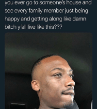 Bitch, Family, and Funny: you ever go to someone's house and  see every family member just being  happy and getting along like damn  bitch y'all live like this??? Imagine living like a insane asylum at your house couldn't be me