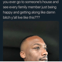 Bitch, Family, and Struggle: you ever go to someone's house and  see every family member just being  happy and getting along like damn  bitch y'all live like this??? You know the struggle