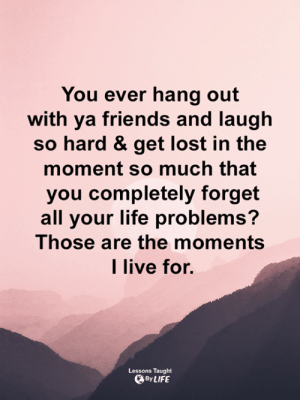 <3: You ever hang out  with ya friends and laugh  so hard & get lost in the  moment so much that  you completely forget  all your life problems?  Those are the moments  l live for.  Lessons Taught  By LIFE <3