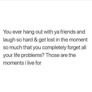 Live For: You ever hang out with ya friends and  laugh so hard & get lost in the moment  so much that you completely forget all  your life problems? Those are the  moments i live for