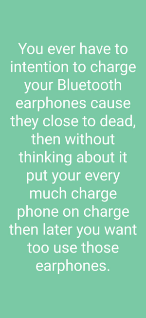 Bluetooth, Phone, and Engrish: You ever have to  intention to charge  your Bluetooth  earphones cause  they close to dead,  then without  thinking about it  put your every  much charge  phone on charge  then later you want  too use those  earphones. So this is what I sound like