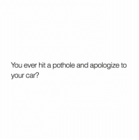 This is an awful feeling 🤣💯 https://t.co/XN45FEBtSE: You ever hit a pothole and apologize to  your car? This is an awful feeling 🤣💯 https://t.co/XN45FEBtSE