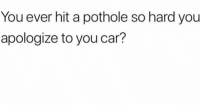 Funny, Lol, and Car: You ever hit a pothole so hard you  apologize to you car? Lol yup