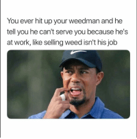 Tag ya weedman lol: You ever hit up your weedman and he  tell you he can't serve you because he's  at work, like selling weed isn't his job Tag ya weedman lol