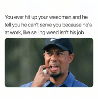 😅😅😅: You ever hit up your weedman and he  tell you he can't serve you because he's  at work, like selling weed isn't his job 😅😅😅