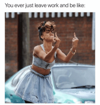 Be Like, Funny, and Work: You ever just leave work and be like Honestly this is how I leave any establishment🖕🏻😁🖕🏻 girlsthinkimfunnytwitter effyall