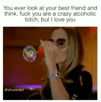 Best Friend, Bitch, and Crazy: You ever look at your best friend and  think, fuck you are a crazy alcoholic  bitch, but I love you  @drunkfail Tag ur crew😂 FOLLOW US➡️ @so.mexican Via:@drunkfail