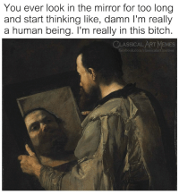 Bitch, Facebook, and Memes: You ever look in the mirror for too long  and start thinking like, damn I'm really  a human being. I'm really in this bitch.  CLASSICALART MEMES  facebook.com/classicalartmemes