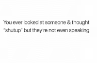 """Memes, Time, and Thought: You ever looked at someone & thought  """"shutup"""" but they're not even speaking All the damn time 😏 Follow @confessionsofablonde @confessionsofablonde @confessionsofablonde @confessionsofablonde"""