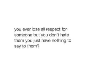 Dont Hate: you ever lose all respect for  someone but you don't hate  them you just have nothing to  say to them?